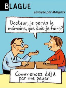 Blague, envoyée par Margaux - Docteur, je perds la mémoire, que dois-je faire ? - Commencer déjà par me payer.