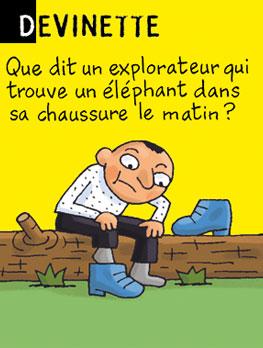 Devinette - Que dit un explorateur qui trouve un éléphant dans sa chaussure le matin ? Réponse : « Je ne savais pas que les éléphants montaient aux arbres. »