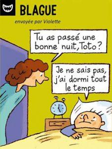 Blague, envoyée par Violette - Tu as passé une bonne nuit, Toto ? - Je ne sais pas, j'ai dormi tout le temps.