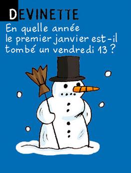 Devinette - En quelle année le premier janvier est-il tombé un vendredi 13 ? Réponse : jamais, puisque c'est le 1er janvier et pas le 13 !