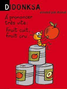 Didonksa, envoyé par Anouk - A prononcer très vite : Fruit cuit, fruit cru.