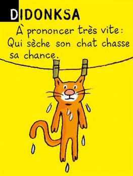Didonksa - A prononcer très vite : Qui sèche son chat chasse sa chance.