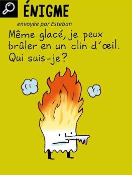 Enigme, envoyée par Esteban - Même glacé, je peux brûler en un clin d'œil. Qui suis-je ? Réponse : le papier (le papier glacé est un papier brillant).